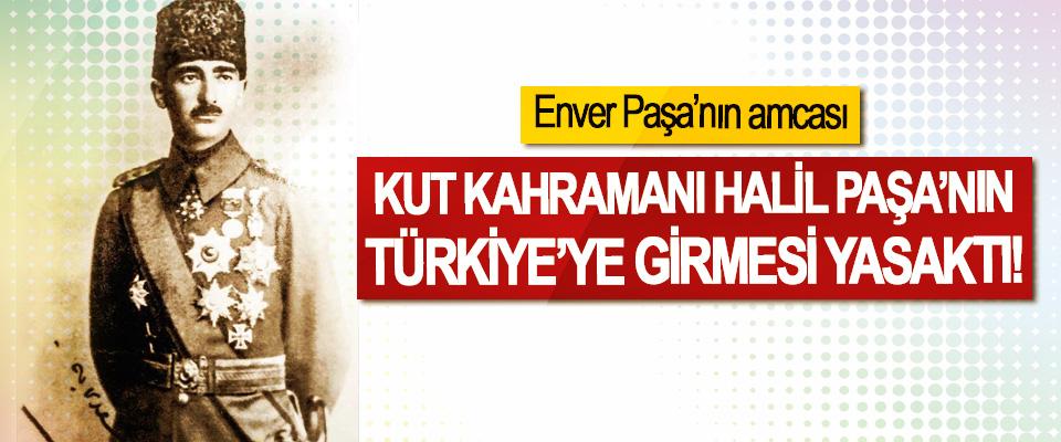 Enver Paşa'nın amcası Kut kahramanı Halil Paşa'nın Türkiye'ye girmesi yasaktı!