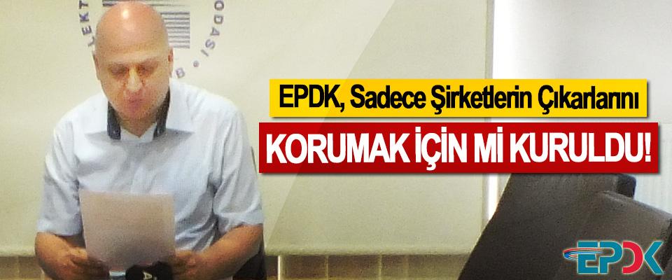 EPDK, Sadece Şirketlerin Çıkarlarını Korumak için mi kuruldu!