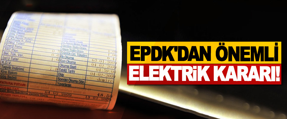 EPDK'dan Önemli Elektrik Kararı!