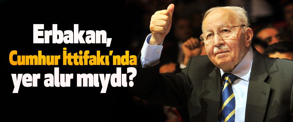 Erbakan, Cumhur İttifakı'nda yer alır mıydı?