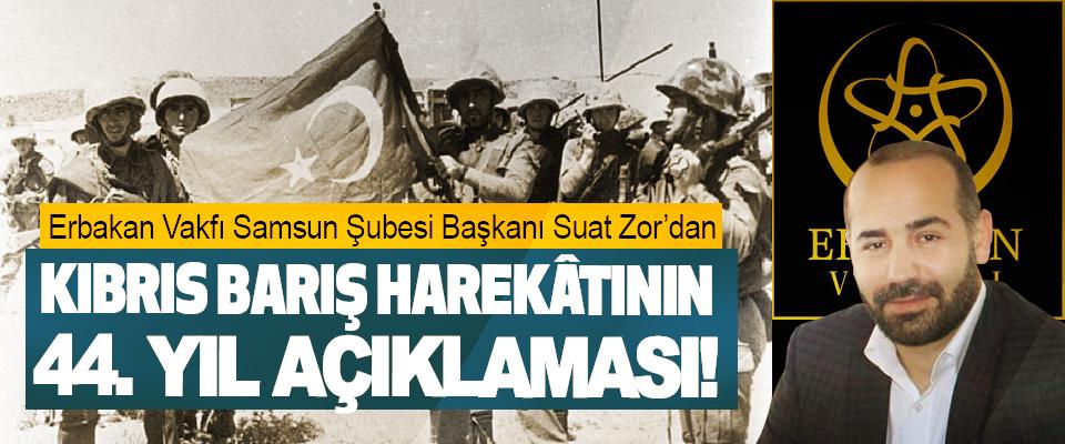 Erbakan Vakfı Samsun Şubesi Başkanı Suat Zor'dan Kıbrıs barış harekâtının 44. Yıl açıklaması!