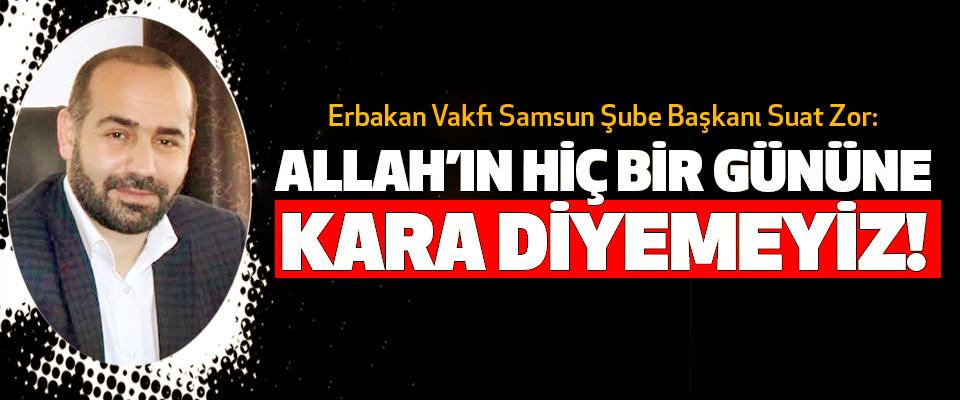 Erbakan Vakfı Samsun Şube Başkanı Suat Zor: Allah'ın Hiç Bir Gününe Kara Diyemeyiz!