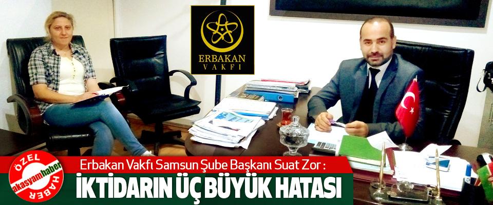 Erbakan Vakfı Samsun Şube Başkanı Suat Zor: İktidarın Üç Büyük Hatası