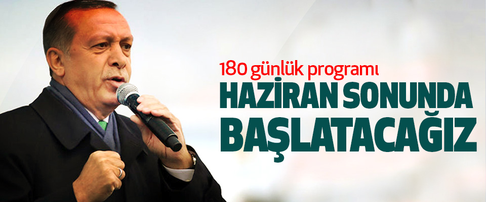 Erdoğan: 180 günlük programı Haziran Sonunda Başlatacağız