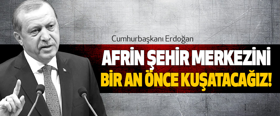 Erdoğan: Afrin şehir merkezini Bir an önce kuşatacağız!
