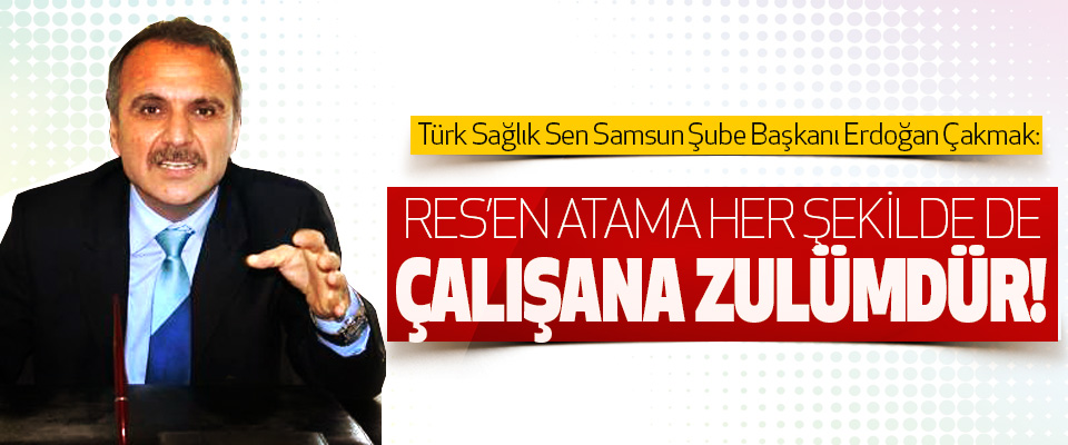 Erdoğan Çakmak: Res'en atama her şekilde de çalışana zulümdür!