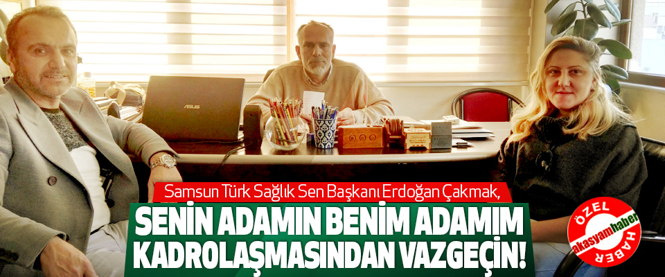 Erdoğan Çakmak: Senin adamın benim adamım kadrolaşmasından vazgeçin!