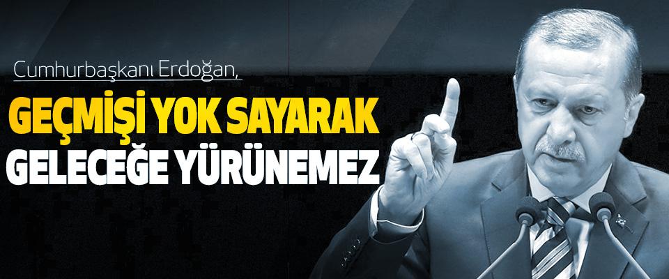 erdoğan: geçmişi yok sayarak geleceğe yürünemez