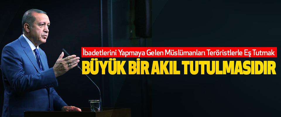 Erdoğan: İbadetlerini Yapmaya Gelen Müslümanları Teröristlerle Eş Tutmak Büyük Bir Akıl Tutulmasıdır