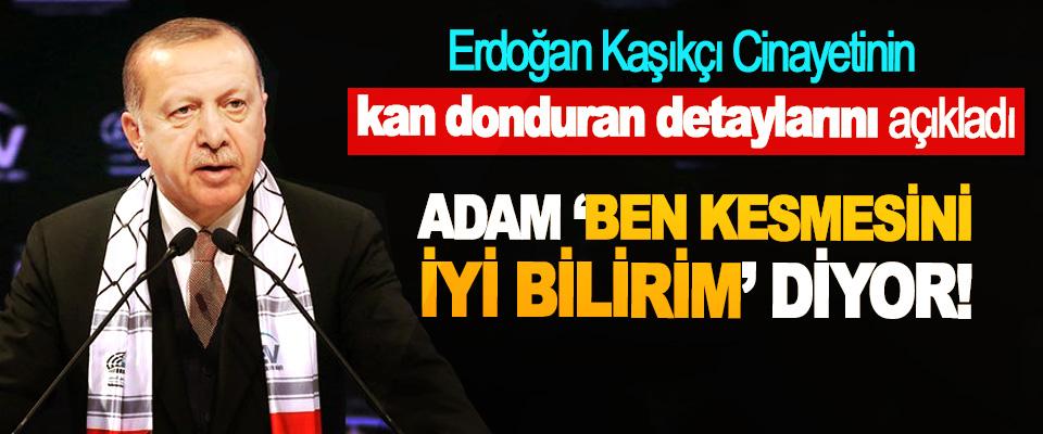 Erdoğan Kaşıkçı Cinayetinin kan donduran detaylarını açıkladı