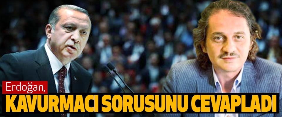 erdoğan, kavurmacı sorusunu cevapladı