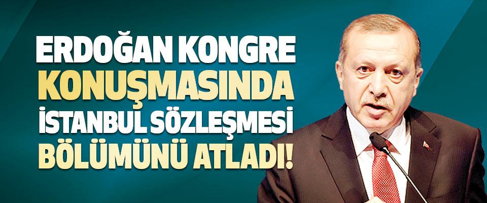Erdoğan Kongre Konuşmasında İstanbul Sözleşmesi Bölümünü Atladı!