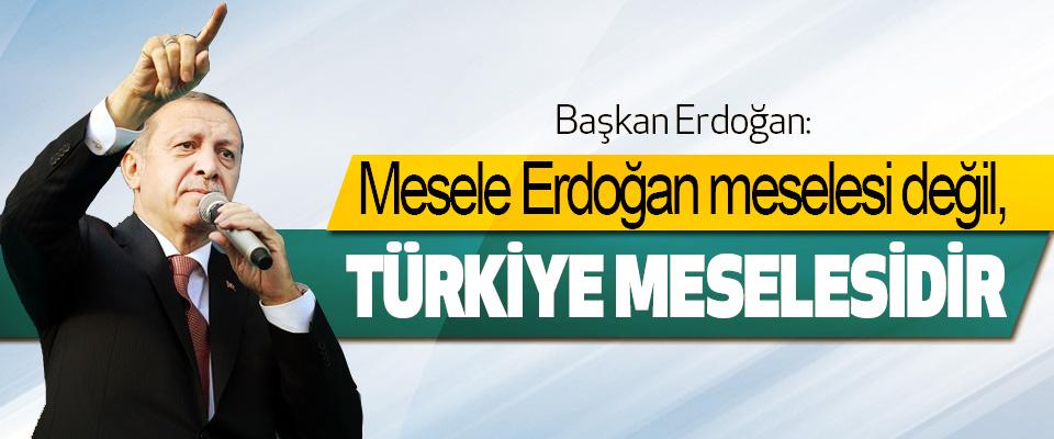 Erdoğan: Mesele Erdoğan meselesi değil, Türkiye Meselesidir