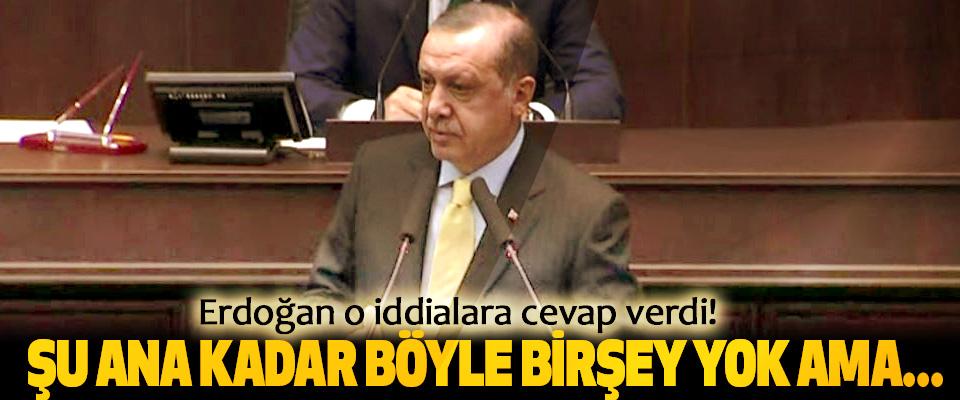 Erdoğan o iddialara cevap verdi: Şu ana kadar böyle birşey yok ama...