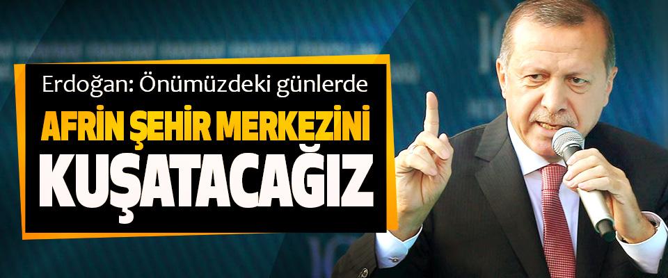 Erdoğan: Önümüzdeki günlerde Afrin Şehir Merkezini Kuşatacağız