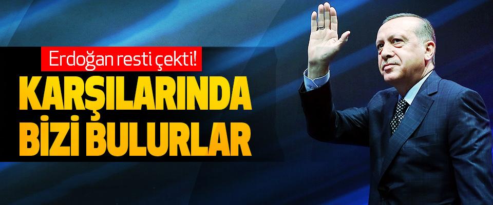 Erdoğan resti çekti! Karşılarında Bizi Bulurlar
