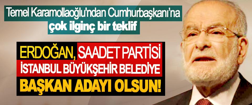 Erdoğan, Saadet Partisi İstanbul Büyükşehir belediye başkan adayı olsun!