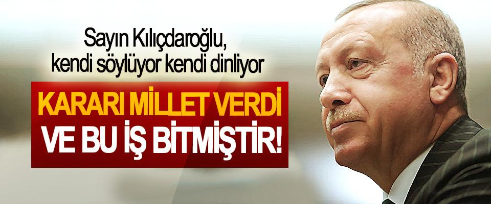 Erdoğan: Sayın Kılıçdaroğlu, kendi söylüyor kendi dinliyor, Kararı millet verdi ve bu iş bitmiştir!