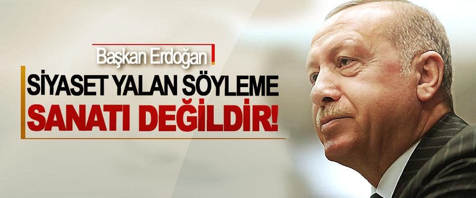 Erdoğan: Siyaset Yalan Söyleme Sanatı Değildir!