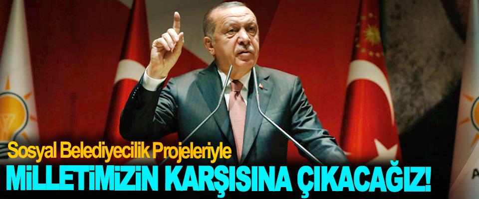 Erdoğan: Sosyal Belediyecilik Projeleriyle Milletimizin Karşısına Çıkacağız!