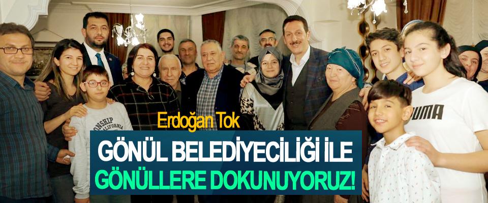 Erdoğan Tok; Gönül belediyeciliği ile gönüllere dokunuyoruz!