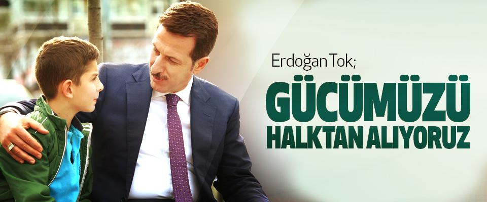 Erdoğan Tok; Gücümüzü Halktan Alıyoruz