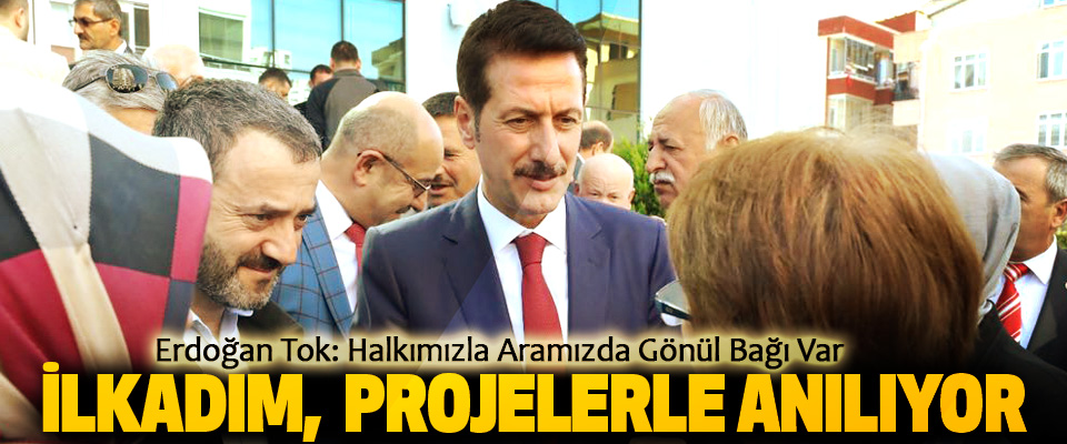 Erdoğan Tok: Halkımızla Aramızda Gönül Bağı Var
