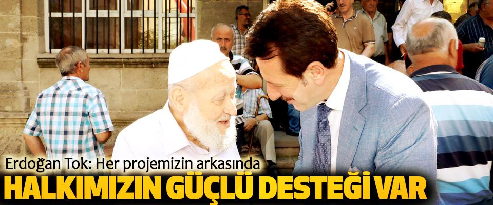 Erdoğan Tok: Her projemizin arkasında halkımızın güçlü desteği var