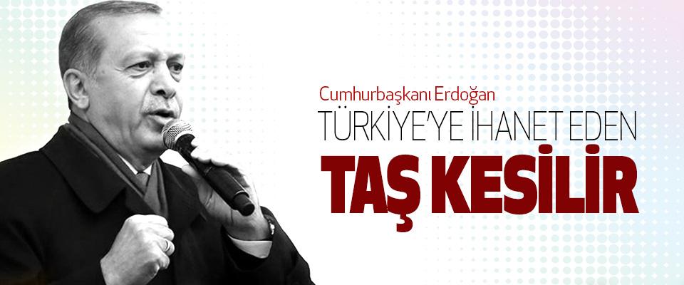 Erdoğan: türkiye'ye ihanet eden taş kesilir