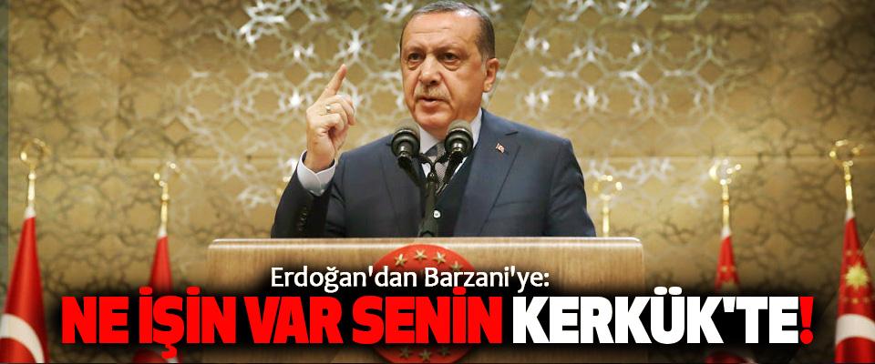 Erdoğan'dan Barzani'ye: Ne İşin Var Senin Kerkük'te!