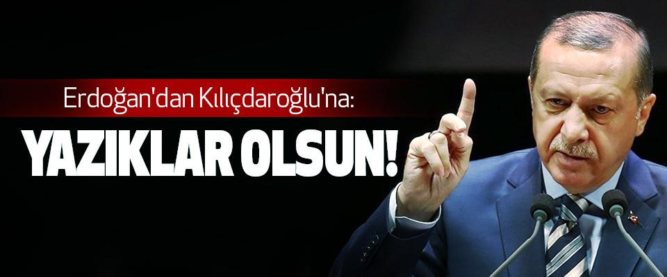 Erdoğan'dan Kılıçdaroğlu'na: Yazıklar Olsun!