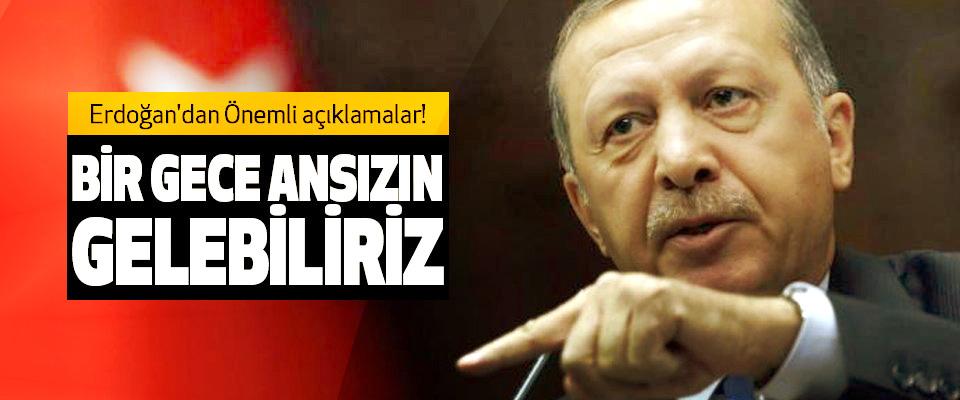 Erdoğan'dan önemli açıklamalar!.. Bir gece ansızın gelebiliriz