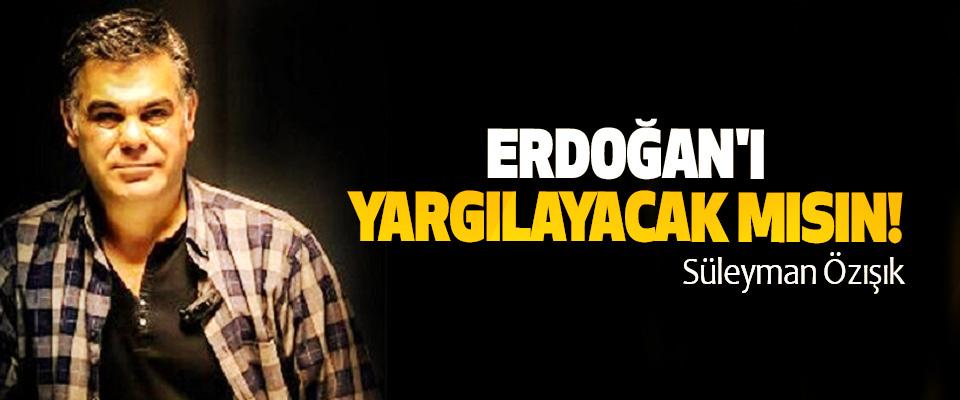Erdoğan'ı yargılayacak mısın!