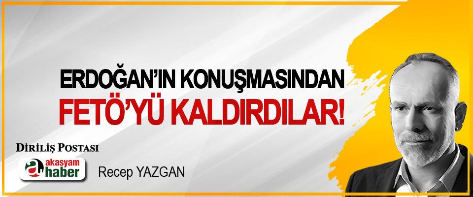 Erdoğan'ın konuşmasından FETÖ'yü kaldırdılar!