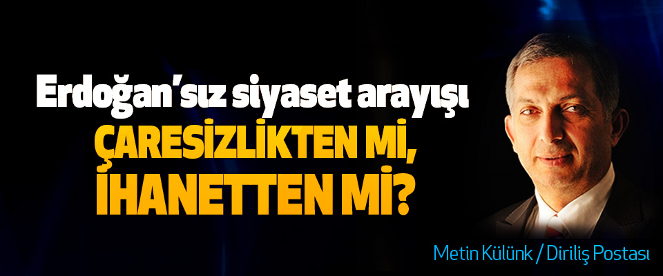 Erdoğan'sız siyaset arayışı Çaresizlikten mi, İhanetten mi?
