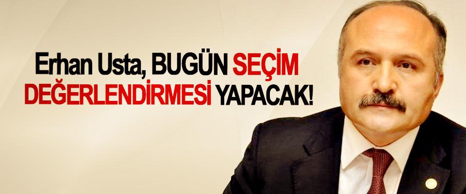 Erhan Usta, Bugün Seçim Değerlendirmesi Yapacak!