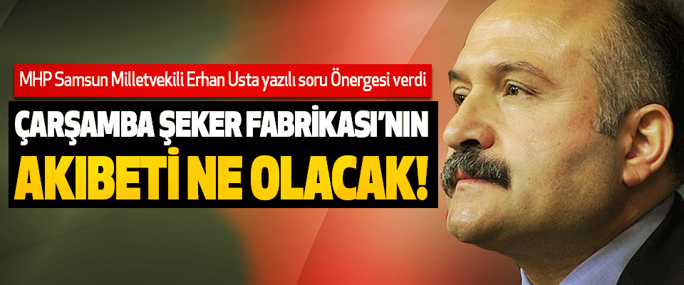 Erhan Usta: Çarşamba şeker fabrikası'nın akıbeti ne olacak!