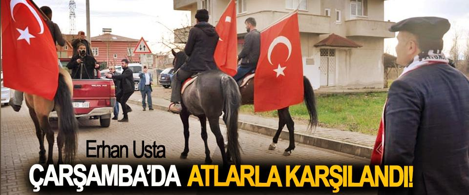 Erhan usta Çarşamba'da atlarla karşılandı!