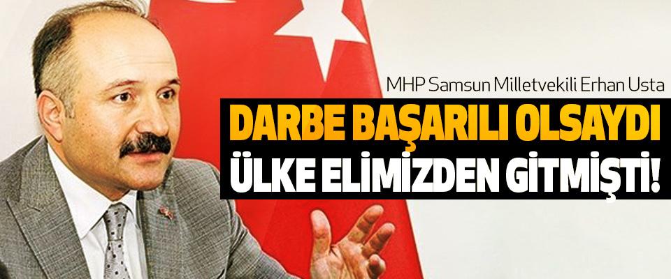 Erhan Usta, Darbe Başarılı Olsaydı Ülke Elimizden Gitmişti!