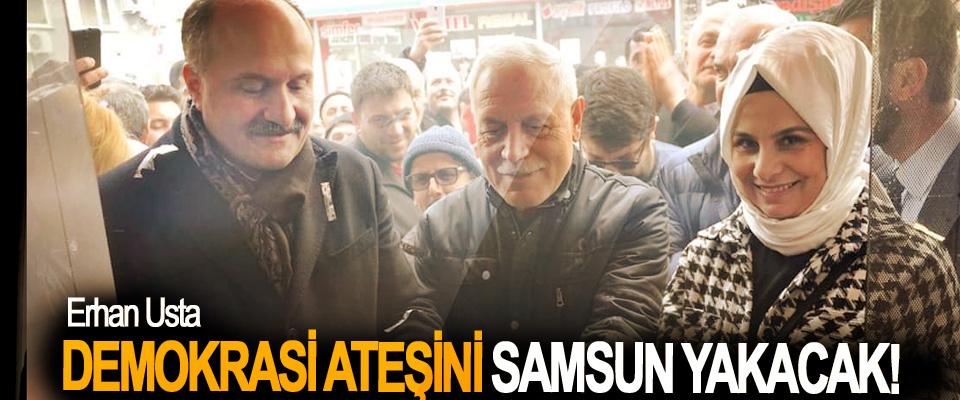 Erhan Usta: Demokrasi Ateşini Samsun Yakacak!