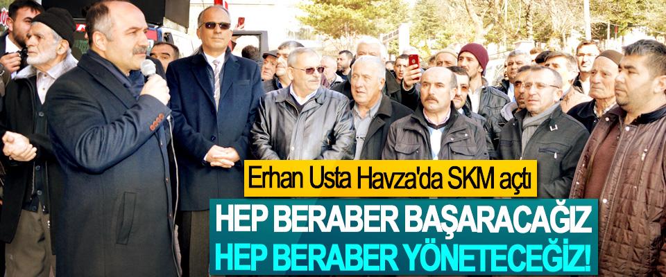 Erhan Usta Havza'da SKM açtı; Hep beraber başaracağız, hep beraber yöneteceğiz!