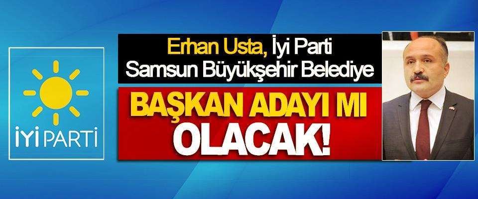 Erhan Usta İyi Parti Samsun Büyükşehir Belediye Başkan Adayı mı Olacak!