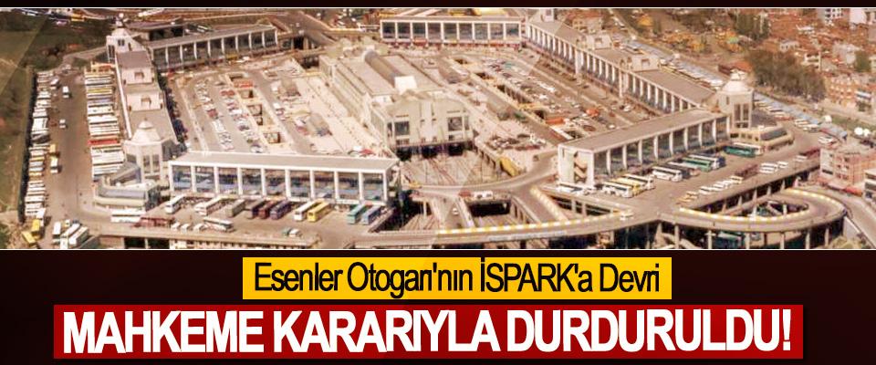 Esenler Otogarı'nın İSPARK'a Devri Mahkeme Kararıyla Durduruldu!