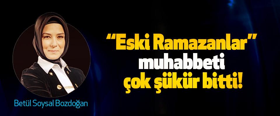 """""""Eski Ramazanlar"""" muhabbeti çok şükür bitti!"""