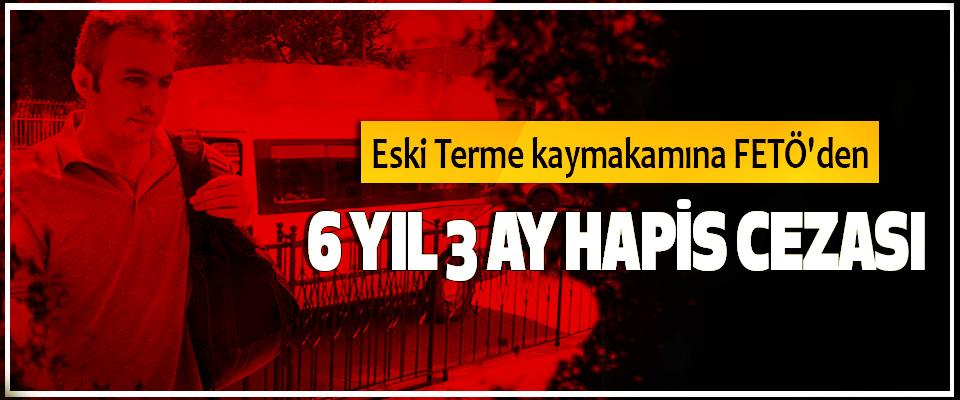 Eski Terme kaymakamına FETÖ'den 6 Yıl 3 Ay Hapis Cezası