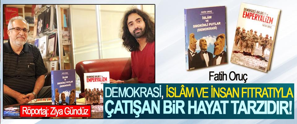 Fatih Oruç: Demokrasi, İslâm Ve İnsan Fıtratıyla Çatışan Bir Hayat Tarzıdır!