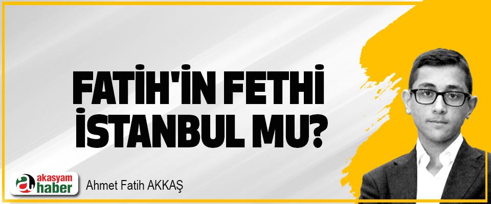 Fatih'in fethi İstanbul mu?