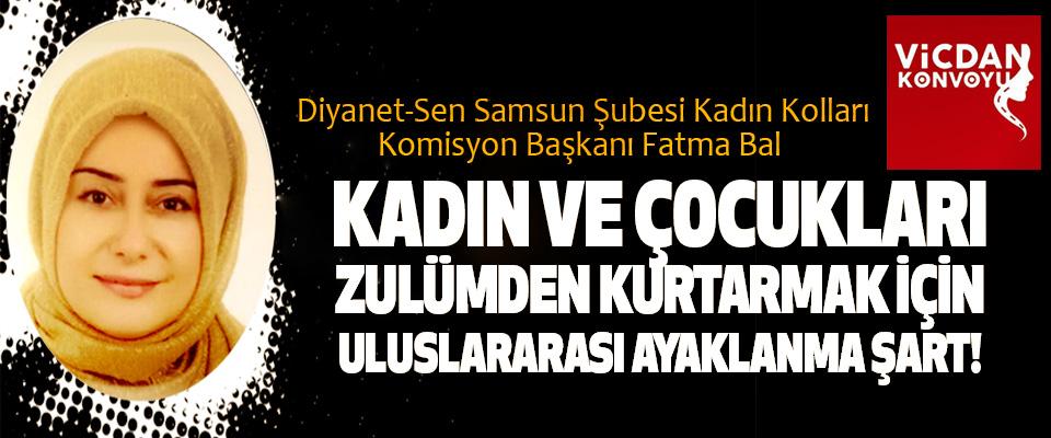 Fatma Bal: Kadın ve çocukları zulümden kurtarmak için uluslararası ayaklanma şart!