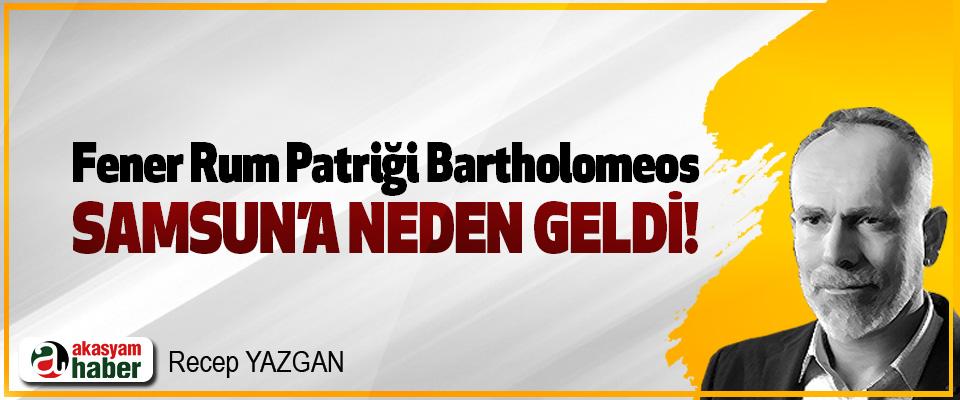 Fener Rum Patriği Bartholomeos Samsun'a Neden Geldi!