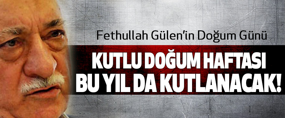 Fethullah Gülen'in doğum günü  Kutlu doğum haftası bu yıl da kutlanacak!